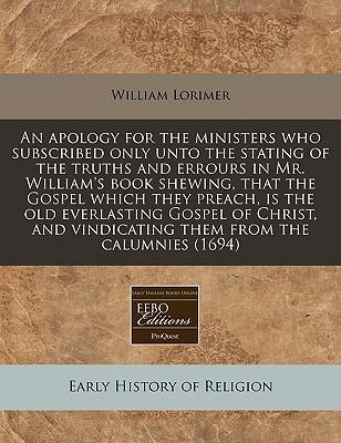An Apology for the Ministers Who Subscribed Only Unto the Stating of the Truths and Errours in Mr. William's Book Shewing, That the Gospel Which They ... Vindicating Them from the Calumnies (1694)