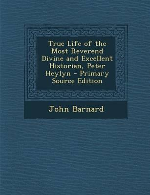 True Life of the Most Reverend Divine and Excellent Historian, Peter Heylyn - Primary Source Edition