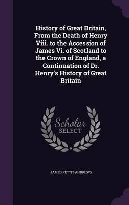 History of Great Britain, from the Death of Henry VIII. to the Accession of James VI. of Scotland to the Crown of England, a Continuation of Dr. Henry's History of Great Britain