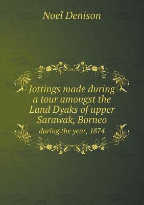 Jottings Made During a Tour Amongst the Land Dyaks of Upper Sarawak, Borneo During the Year, 1874