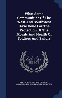 What Some Communities of the West and Southwest Have Done for the Protection of the Morals and Health of Soldiers and Sailors