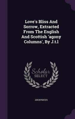 Love's Bliss and Sorrow, Extracted from the English and Scottish 'Agony Columns', by J.T.L