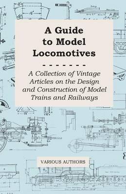 A Guide to Model Locomotives - A Collection of Vintage Articles on the Design and Construction of Model Trains and Railways