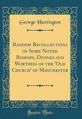 Random Recollections of Some Noted Bishops, Divines and Worthies of the 'Old Church' of Manchester (Classic Reprint)