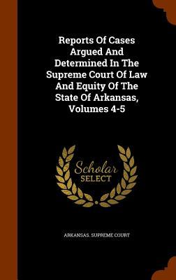 Reports of Cases Argued and Determined in the Supreme Court of Law and Equity of the State of Arkansas, Volumes 4-5