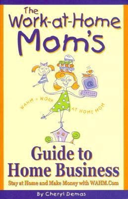 The Work-At-Home Mom's Guide to Home Business