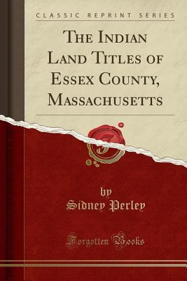 The Indian Land Titles of Essex County, Massachusetts (Classic Reprint)