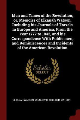 Men and Times of the Revolution; Or, Memoirs of Elkanah Watson, Including His Journals of Travels in Europe and America, from the Year 1777 to 1842, a