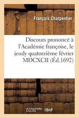 Discours Prononce a l'Académie Françoise, le Jeudy Quatorzieme Fevrier Mdcxcii Lorsque