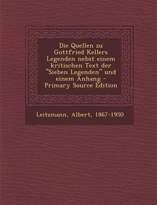 Quellen Zu Gottfried Kellers Legenden Nebst Einem Kritischen Text Der Sieben Legenden Und Einem Anhang