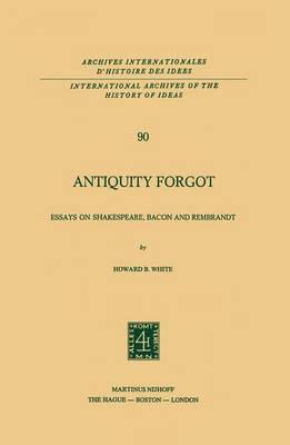 Antiquity Forgot, Essays on Shakespeare, Bacon and Rembrandt