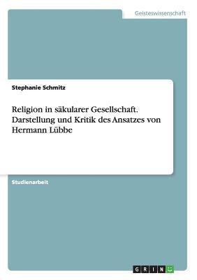 Religion in säkularer Gesellschaft. Darstellung und Kritik des Ansatzes von Hermann Lübbe