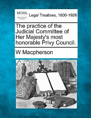 The Practice of the Judicial Committee of Her Majesty's Most Honorable Privy Council.