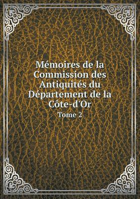 Memoires de La Commission Des Antiquites Du Departement de La Cote-D'Or Tome 2