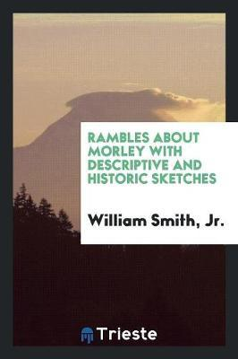 Rambles About Morley with Descriptive and Historic Sketches