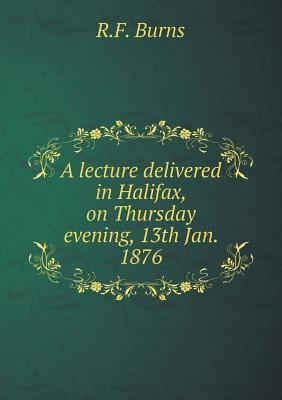 A Lecture Delivered in Halifax, on Thursday Evening, 13th Jan. 1876