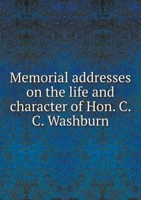 Memorial Addresses on the Life and Character of Hon. C. C. Washburn