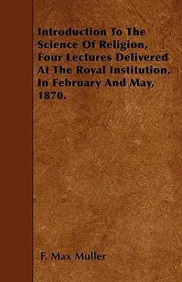 Introduction To The Science Of Religion, Four Lectures Delivered At The Royal Institution, In February And May, 1870