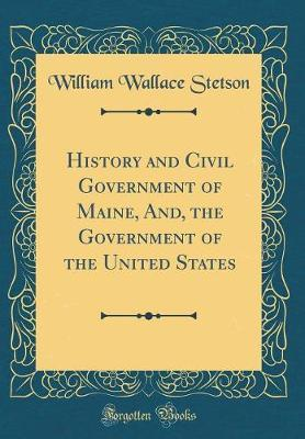 History and Civil Government of Maine, And, the Government of the United States (Classic Reprint)