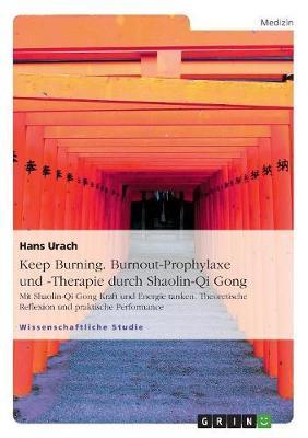 Keep Burning. Burnout-Prophylaxe und -Therapie durch Shaolin-Qi Gong