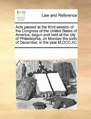 Acts Passed at the Third Session of the Congress of the United States of America, Begun and Held at the City of Philadelphia, on Monday the Sixth of D