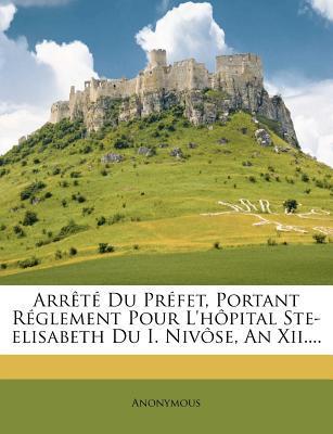 Arrete Du Prefet, Portant Reglement Pour L'Hopital Ste-Elisabeth Du I. Nivose, an XII....