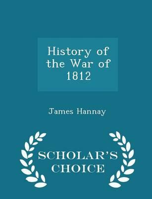 History of the War of 1812 - Scholar's Choice Edition