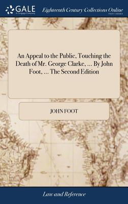 An Appeal to the Public, Touching the Death of Mr. George Clarke, ... by John Foot, ... the Second Edition