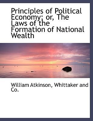 Principles of Political Economy; or, The Laws of the Formation of National Wealth