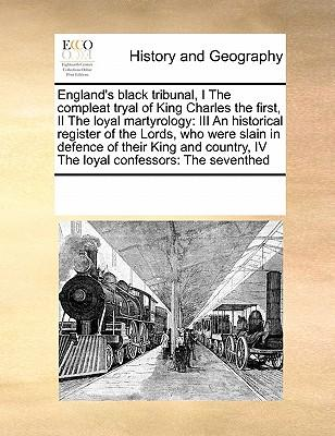 England's Black Tribunal, I the Compleat Tryal of King Charles the First, II the Loyal Martyrology