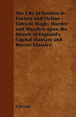 The City of London in Fantasy and Fiction - Tales of Magic, Murder and Macabre Upon the Streets of England's Capital (Fantasy and Horror Classics)