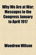 Why We Are at War; Messages to the Congress January to April 1917