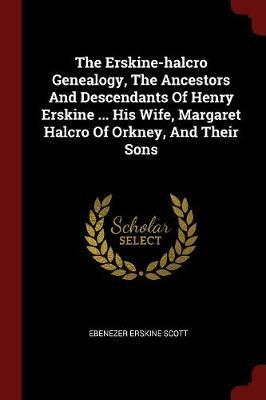 The Erskine-Halcro Genealogy, the Ancestors and Descendants of Henry Erskine ... His Wife, Margaret Halcro of Orkney, and Their Sons
