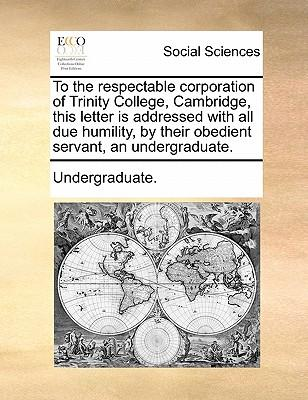 To the Respectable Corporation of Trinity College, Cambridge, This Letter Is Addressed with All Due Humility, by Their Obedient Servant, an Undergraduate.