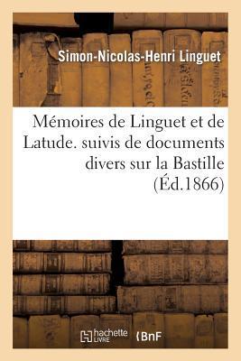 Memoires de Linguet et de Latude. Suivis de Documents Divers Sur la Bastille et de Fragments