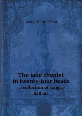 The Jade Chaplet in Twenty-Four Beads a Collection of Songs, Ballads