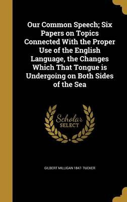 Our Common Speech; Six Papers on Topics Connected with the Proper Use of the English Language, the Changes Which That Tongue Is Undergoing on Both Sides of the Sea