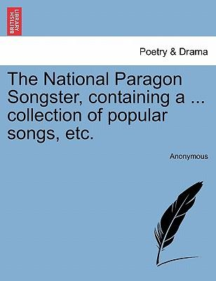 The National Paragon Songster, containing a ... collection of popular songs, etc