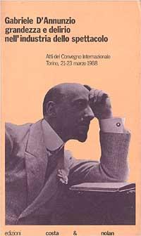 Gabriele D'Annunzio: grandezza e delirio nell'industria dello spettacolo