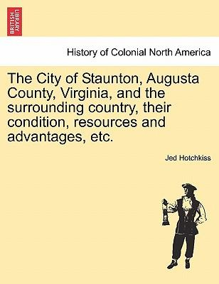 The City of Staunton, Augusta County, Virginia, and the surrounding country, their condition, resources and advantages, etc.VOL.I