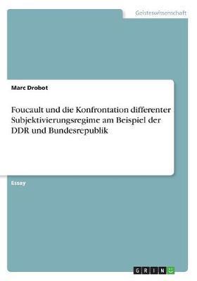 Foucault und die Konfrontation differenter Subjektivierungsregime am Beispiel der DDR und Bundesrepublik