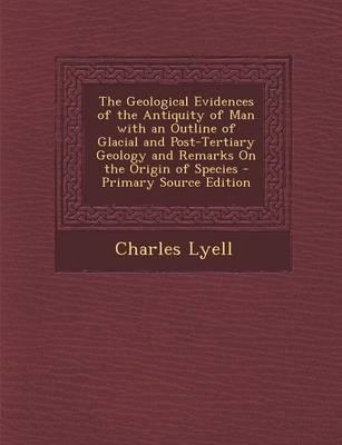 The Geological Evidences of the Antiquity of Man with an Outline of Glacial and Post-Tertiary Geology and Remarks on the Origin of Species