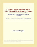 A Primary Reader (Old-Time Stories, Fairy Tales and Myths Retold by Children (Webster's Italian Thesaurus Edition)