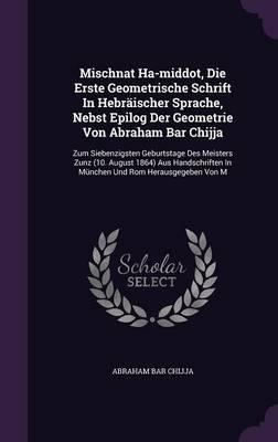 Mischnat Ha-Middot, Die Erste Geometrische Schrift in Hebraischer Sprache, Nebst Epilog Der Geometrie Von Abraham Bar Chijja