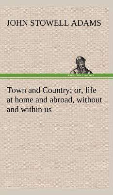 Town and Country; or, life at home and abroad, without and within us