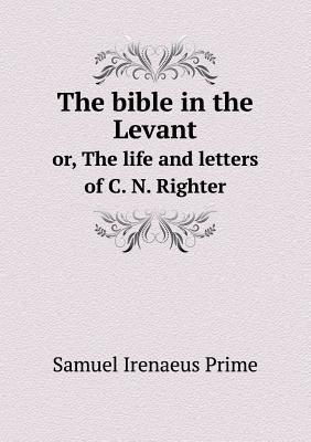 The Bible in the Levant Or, the Life and Letters of C. N. Righter
