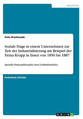 Soziale Frage in einem Unternehmen zur Zeit der Industrialisierung am Beispiel der Firma Krupp in Essen von 1850 bis 1887