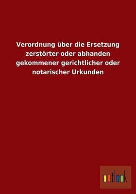 Verordnung über die Ersetzung zerstörter oder abhanden gekommener gerichtlicher oder notarischer Urkunden