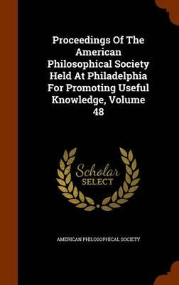 Proceedings of the American Philosophical Society Held at Philadelphia for Promoting Useful Knowledge, Volume 48