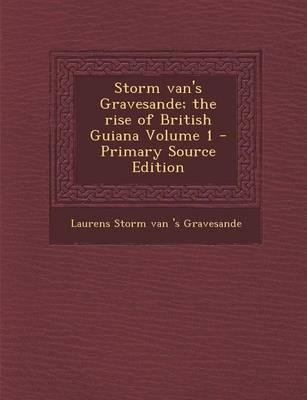Storm Van's Gravesande; The Rise of British Guiana Volume 1